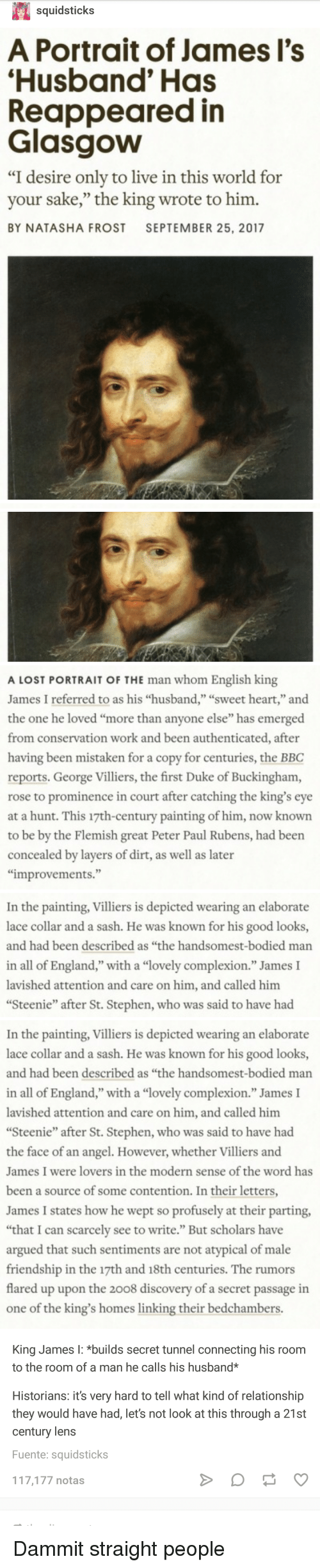 """Bodied: squidsticks  A Portrait of James l's  Husband' Has  Reappeared in  Glasgow  """"I desire only to live in this world for  your sake,"""" the king wrote to him.  BY NATASHA FROST SEPTEMBER 25, 2017  0)   A LOST PORTRAIT OF THE man whom English king  James I referred to as his """"husband,"""" """"sweet heart,"""" and  the one he loved """"more than anyone else"""" has emerged  from conservation work and been authenticated, after  having been mistaken for a copy for centuries, the BBC  reports, George Villiers, the first Duke of Buckingham,  rose to prominence in court after catching the king's eye  at a hunt. This 17th-century painting of him, now known  to be by the Flemish great Peter Paul Rubens, had been  concealed by layers of dirt, as well as later  improvements.""""  In the painting, Villiers is depicted wearing an elaborate  lace collar and a sash. He was known for his good looks,  and had been described as """"the handsomest-bodied marn  in all of England,"""" with a """"lovely complexion."""" James I  lavished attention and care on him, and called him  Steenie"""" after St. Stephen, who was said to have had   In the painting, Villiers is depicted wearing an elaborate  lace collar and a sash. He was known for his good looks,  and had been described as """"the handsomest-bodied man  in all of England,"""" with a """"lovely complexion."""" James I  lavished attention and care on him, and called him  Steenie"""" after St. Stephen, who was said to have had  the face of an angel. However, whether Villiers and  James I were lovers in the modern sense of the word has  been a source of some contention. In their letters  James I states how he wept so profusely at their parting,  """"that I can scarcely see to write."""" But scholars have  argued that such sentiments are not atypical of male  friendship in the 17th and 18th centuries. The rumors  flared up upon the 2008 discovery of a secret passage in  one of the king's homes linking their bedchambers  King James I: *builds secret tunnel connecting his room  to the room o"""