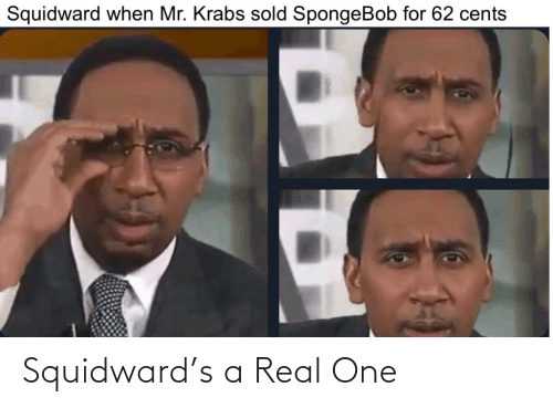 real: Squidward's a Real One