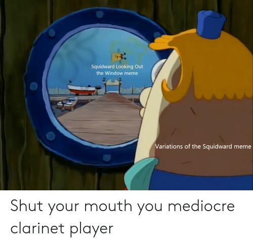 Mediocre, Meme, and SpongeBob: Squidward Looking Out  the Window meme  Variations of the Squidward meme Shut your mouth you mediocre clarinet player
