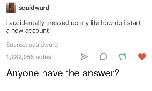 Bilbo: squidwurd  i accidentally messed up my life how do i start  a new account  Source: squidwurd  1,282,056 notes Anyone have the answer?