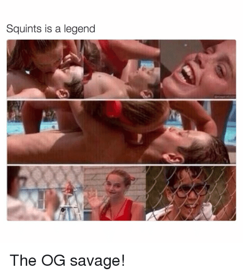 Squinting: Squints is a legend The OG savage!