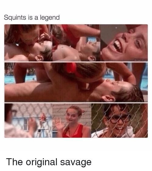 Squinting: Squints is a legend The original savage