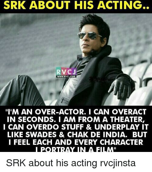 """Chak De India: SRK ABOUT HIS ACTING  RVCJ  """"I'M AN OVER-ACTOR. I CAN OVERACT  IN SECONDS. I AM FROM A THEATER,  I CAN OVERDO STUFF & UNDERPLAY IT  LIKE SWADES & CHAK DE INDIA. BUT  I FEEL EACH AND EVERY CHARACTER  PORTRA IN A FILM"""" SRK about his acting rvcjinsta"""