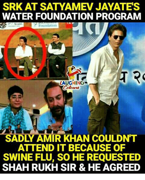 srk: SRK AT SATYAMEV JAYATES  WATER FOUNDATION PROGRAM  LAUGHING  SADLY AMIR KHAN COULDN'T  ATTEND IT BECAUSE OF  SWINE FLU, SO HE REQUESTED  SHAH RUKH SIR & HE AGREED