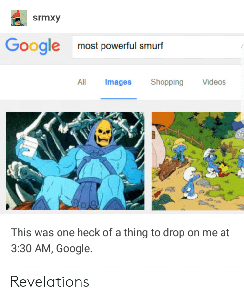 Google, Shopping, and Videos: srmxy  Googlemost powerful smurf  All Images Shopping Videos  This was one heck of a thing to drop on me at  3:30 AM, Google. Revelations