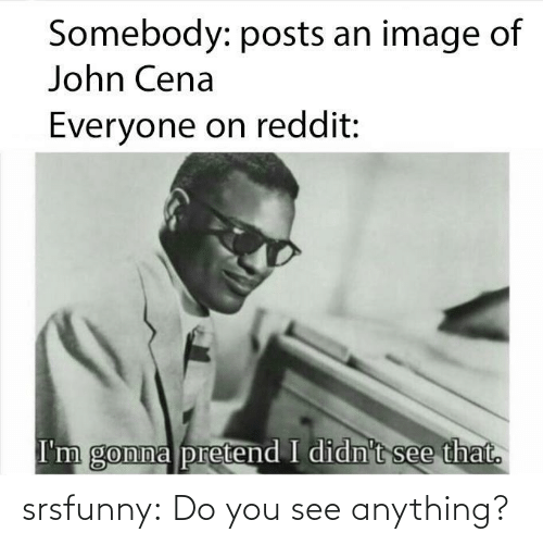 You See: srsfunny:  Do you see anything?