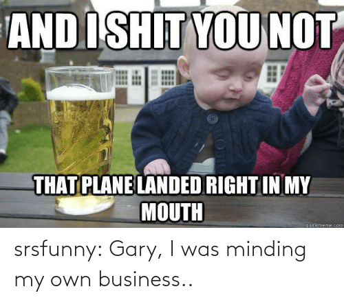 gary: srsfunny:  Gary, I was minding my own business..