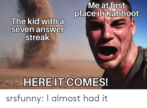 Almost Had It: srsfunny:  I almost had it