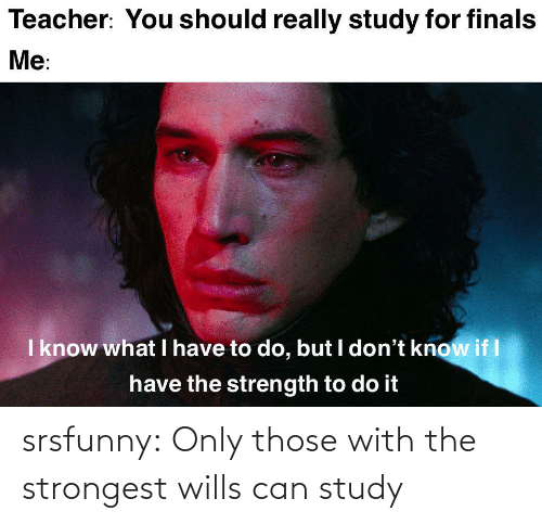 those: srsfunny:  Only those with the strongest wills can study