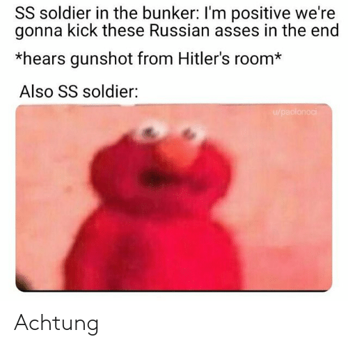 soldier: SS soldier in the bunker: I'm positive we're  gonna kick these Russian asses in the end  *hears gunshot from Hitler's room*  Also SS soldier:  u/paolonoci Achtung