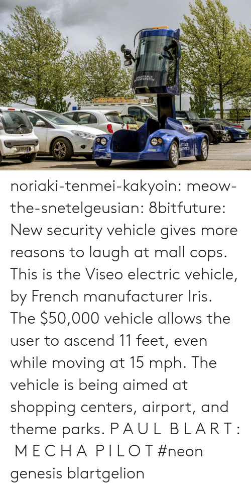 kakyoin: SSISTANCE  ERVENTION  NCE  VENTION noriaki-tenmei-kakyoin: meow-the-snetelgeusian:   8bitfuture:   New security vehicle gives more reasons to laugh at mall cops. This is the Viseo electric vehicle, by French manufacturer Iris. The $50,000 vehicle allows the user to ascend 11 feet, even while moving at 15 mph. The vehicle is being aimed at shopping centers, airport, and theme parks.   P A U L  B L A R T :  M E C H A  P I L O T     #neon genesis blartgelion