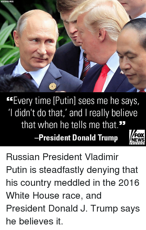 """Donald Trump, Memes, and News: SSOCIATED PRESS  """"Every time [Putinl sees me he says,  'I didn't do that,' and I really believe  that when he tells me that.""""  President Donald Trump  FOX  NEWS Russian President Vladimir Putin is steadfastly denying that his country meddled in the 2016 White House race, and President Donald J. Trump says he believes it."""