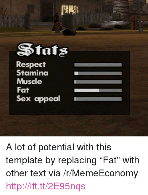 "Respect, Sex, and Http: SStats  Respect  Staminda  Muscle  Fat  Sex appeal <p>A lot of potential with this template by replacing &ldquo;Fat&rdquo; with other text via /r/MemeEconomy <a href=""http://ift.tt/2E95nqs"">http://ift.tt/2E95nqs</a></p>"