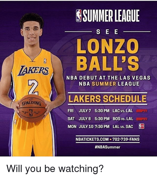 spalding: SSUMMERLEAGUE  LONZO  BALL'S  TAKERS  2  NBA DEBUT AT THE LAS VEGAS  NBA SUMMER LEAGUE  LAKERS SCHEDULE  FRI JULY 7 5:30 PM. LAC vs. LAL  SAT JULY 8 5:30 PM BOS vs. LAL  MON JULY 10 7:30 PM LAL vs. SAC  ' 〈 SPALDING  NBATICKETS.COM 702-739-FANS  Will you be watching?