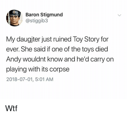 baron: ST  Baron Stigmund  @stiggib3  My daugjter just ruined Toy Story for  ever. She said if one of the toys died  Andy wouldnt know and he'd carry on  playing with its corpse  2018-07-01, 5:01 AM Wtf