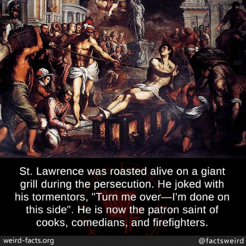 """patron: St. Lawrence was roasted alive on a giant  grill during the persecution. He joked with  his tormentors, """"Turn me over-l'm done on  this side"""". He is now the patron saint of  cooks, comedians, and firefighters.  weird-facts.org  @factsweird"""