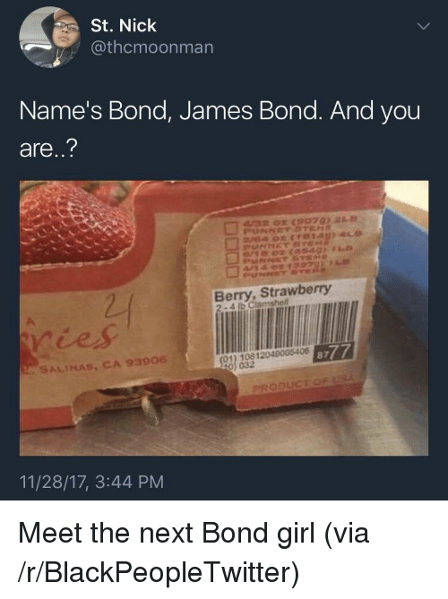 bond james bond: St. Nick  @thcmoonman  Name's Bond, James Bond. And you  are..?  Berry, Strawberry  2-4 lb Clamshell  ičes  01) 10812049005406  0) 032  8777  SALINAS, CA 93906  PRODUCT  11/28/17, 3:44 PM <p>Meet the next Bond girl (via /r/BlackPeopleTwitter)</p>