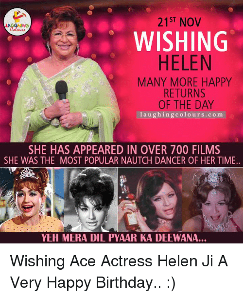 Return Of The Day: ST  NOV  WISHING  HELEN  MANY MORE HAPPY  RETURNS  OF THE DAY  l a u ghing colo urs .com  SHE HAS APPEARED IN OVER 700 FILMS  SHE WAS THE MOST POPULAR NAUTCH DANCER OF HER TIME..  YEH MERA DIL PYAAR KA DEEWANA. Wishing Ace Actress Helen Ji A Very Happy Birthday.. :)