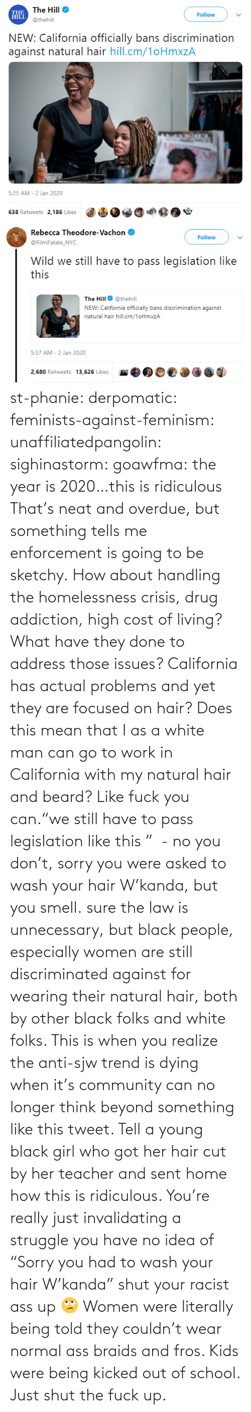 "tumblr: st-phanie:  derpomatic:  feminists-against-feminism:  unaffiliatedpangolin:  sighinastorm:   goawfma: the year is 2020…this is ridiculous That's neat and overdue, but something tells me enforcement is going to be sketchy.    How about handling the homelessness crisis, drug addiction, high cost of living? What have they done to address those issues? California has actual problems and yet they are focused on hair?  Does this mean that I as a white man can go to work in California with my natural hair and beard?  Like fuck you can.""we still have to pass legislation like this ""  - no you don't, sorry you were asked to wash your hair W'kanda, but you smell.    sure the law is unnecessary, but black people, especially women are still discriminated against for wearing their natural hair, both by other black folks and white folks. This is when you realize the anti-sjw trend is dying when it's community can no longer think beyond something like this tweet. Tell a young black girl who got her hair cut by her teacher and sent home how this is ridiculous. You're really just invalidating a struggle you have no idea of   ""Sorry you had to wash your hair W'kanda"" shut your racist ass up 🙄 Women were literally being told they couldn't wear normal ass braids and fros. Kids were being kicked out of school. Just shut the fuck up."