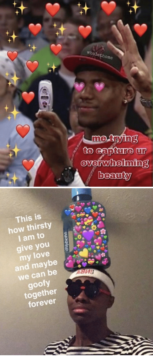 Love, Thirsty, and Forever: St  wholethome  me  to capture ur  overwhelminE  0  beauty  0   This is  how thirsty  I am to  give you  my love  and maybe  we can be  goofy  together  forever
