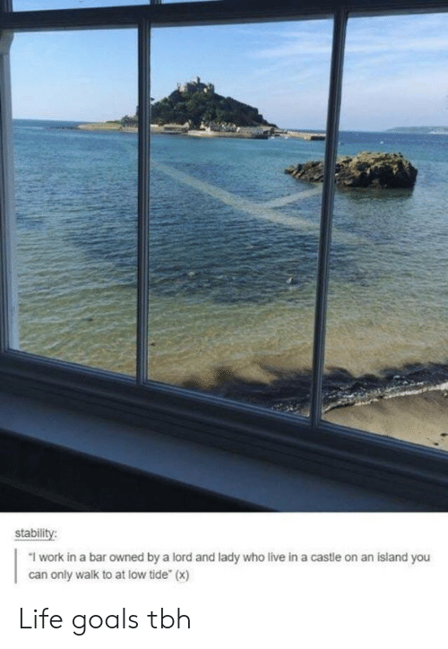 """life goals: stabili  """"I work in a bar owned by a lord and lady who live in a castle on an island you  can only walk to at low tide (x) Life goals tbh"""
