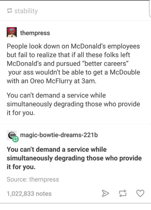 """Ass, Fail, and McDonalds: stability  thempress  People look down on McDonald's employees  but fail to realize that if all these folks left  McDonald's and pursued """"better careers""""  your ass wouldn't be able to get a McDouble  with an Oreo McFlurry at 3am.  You can't demand a service while  simultaneously degrading those who provide  it for you  magic-bowtie-dreams-221b  You can't demand a service while  simultaneously degrading those who provide  it for you.  Source: thempress  1,022,833 notes"""