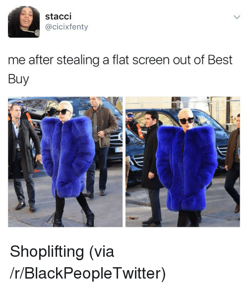 flat screen: stacci  @cicixfenty  me after stealing a flat screen out of Best  Buy <p>Shoplifting (via /r/BlackPeopleTwitter)</p>