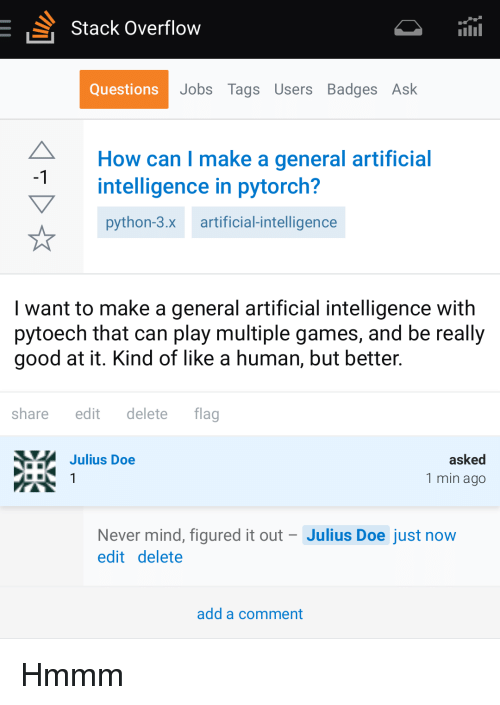 Doe, Games, and Good: Stack Overflow  Questions  Jobs Tags Users Badges Ask  How can I make a general artificial  intelligence in pytorch?  python-3.x artificial-intelligence  -1  I want to make a general artificial intelligence with  pytoech that can play multiple games, and be really  good at it. Kind of like a human, but better.  share edit delete flag  Julius Doe  asked  1 min ago  Never mind, figured it out Julius Doe just now  edit delete  add a comment Hmmm