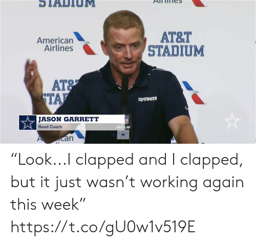 "Dallas Cowboys, Football, and Head: STADTIOM  АT&T  STADIUM  American  Airlines  AT&  TAF  COWBOYS  JASON GARRETT  Head Coach  PUFLN  an ""Look...I clapped and I clapped, but it just wasn't working again this week"" https://t.co/gU0w1v519E"