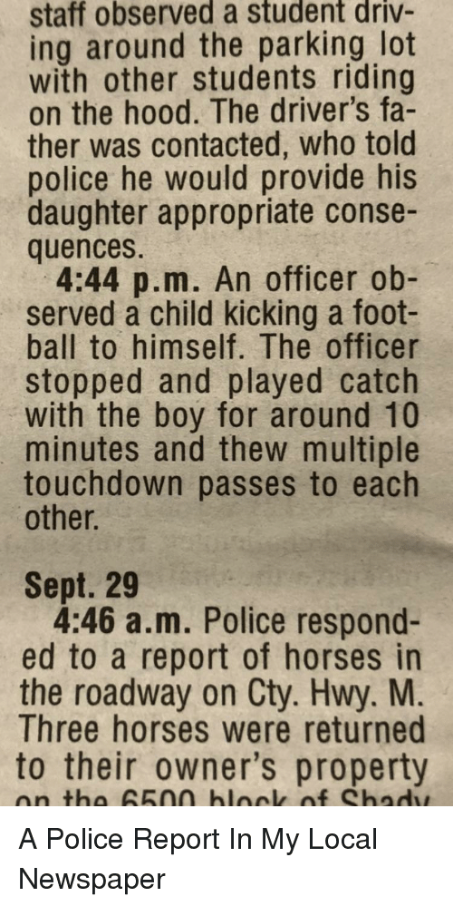 Hwy: staff observed a student driv-  ing around the parking lot  with other students riding  on the hood. The driver's fa-  ther was contacted, who told  police he would provide his  daughter appropriate conse-  quences.  4:44 p.m. An officer ob-  served a child kicking a foot-  ball to himself. The officer  stopped and played catch  with the boy for around 10  minutes and thew multiple  touchdown passes to each  other.  Sept. 29  4:46 a.m. Police respond-  ed to a report of horses in  the roadway on Cty. Hwy. M  Three horses were returned  to their owner's property  on tha 65na blnck of Shadw A Police Report In My Local Newspaper
