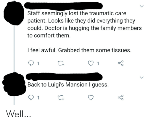 seemingly: Staff seemingly lost the traumatic care  patient. Looks like they did everything they  could. Doctor is hugging the family members  to comfort them.  I feel awful. Grabbed them some tissues.  1  Back to Luigi's Mansion I guess.  1 Well…