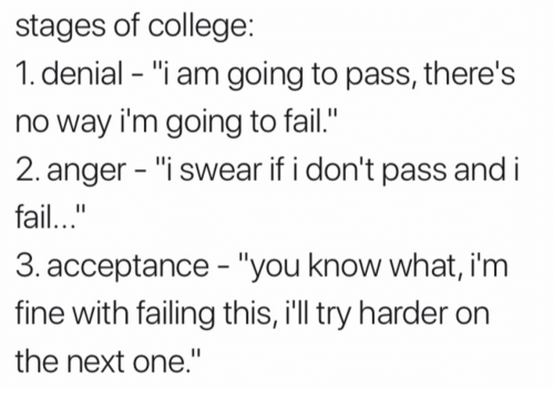 "College, Fail, and Next: stages of college  1. denial - ""i am going to pass, there's  no way i'm going to fail.'  2. anger - ""i swear if i don't pass and i  fail..""  3.acceptance ""you know what, i'm  fine with failing this, i'll try harder on  the next one."