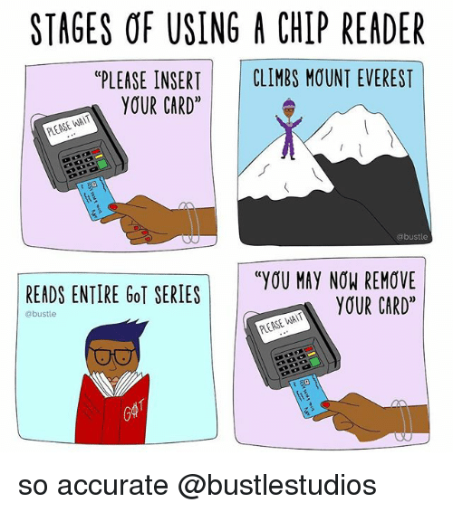 """Chip Reader: STAGES OF USING A CHIP READER  """"PLEASE INSERT CLIMBS MOUNT EVEREST  YOUR CARD*  PLEASE WAIT  @bustle  READS ENTIRE GoT SERIES  """"YOU MAY NOW REMOVE  YOUR CARD""""  abustle  PLEASE WAIT so accurate @bustlestudios"""