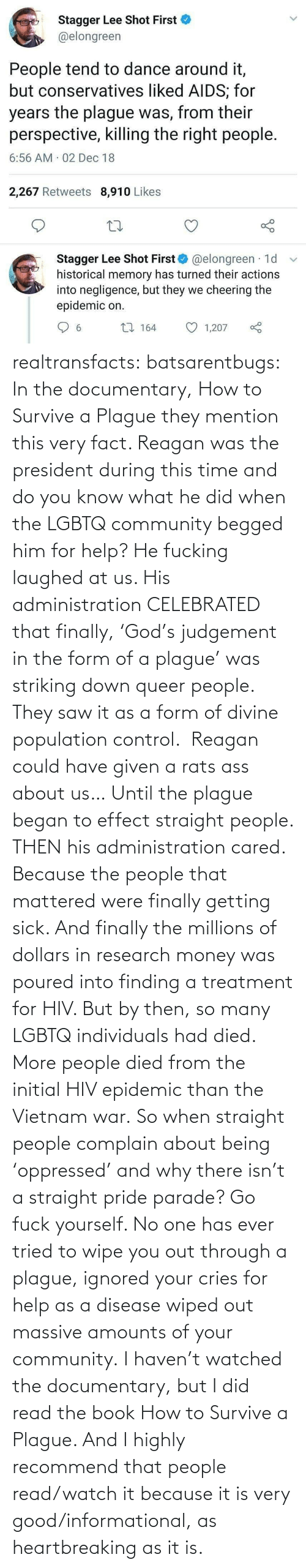 pride: Stagger Lee Shot First  @elongreen  People tend to dance around it,  but conservatives liked AIDS; for  years the plague was, from their  perspective, killing the right people.  6:56 AM 02 Dec 18  2,267 Retweets 8,910 Likes  Stagger Lee Shot First O @elongreen · 1d  historical memory has turned their actions  into negligence, but they we cheering the  epidemic on.  27 164  1,207  6. realtransfacts:  batsarentbugs:  In the documentary, How to Survive a Plague they mention this very fact. Reagan was the president during this time and do you know what he did when the LGBTQ community begged him for help? He fucking laughed at us. His administration CELEBRATED that finally, 'God's judgement in the form of a plague' was striking down queer people.  They saw it as a form of divine population control.  Reagan could have given a rats ass about us… Until the plague began to effect straight people. THEN his administration cared. Because the people that mattered were finally getting sick. And finally the millions of dollars in research money was poured into finding a treatment for HIV. But by then, so many LGBTQ individuals had died.  More people died from the initial HIV epidemic than the Vietnam war. So when straight people complain about being 'oppressed' and why there isn't a straight pride parade? Go fuck yourself. No one has ever tried to wipe you out through a plague, ignored your cries for help as a disease wiped out massive amounts of your community.  I haven't watched the documentary, but I did read the book  How to Survive a Plague. And I highly recommend that people read/watch it because it is very good/informational, as heartbreaking as it is.