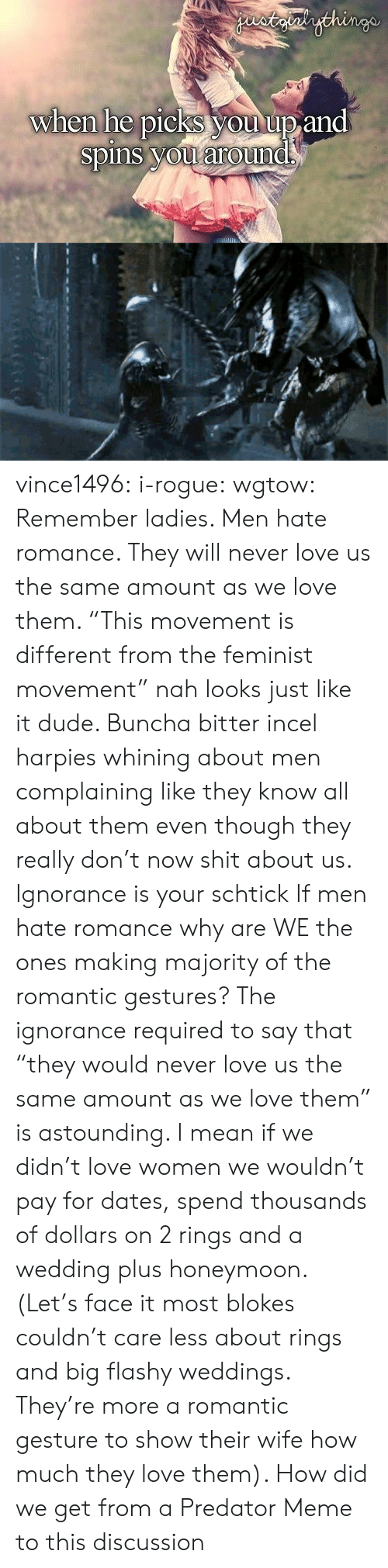 "astounding: staialythinge  when he picks you up and  spins you around vince1496:  i-rogue:  wgtow:  Remember ladies. Men hate romance. They will never love us the same amount as we love them.   ""This movement is different from the feminist movement"" nah looks just like it dude. Buncha bitter incel harpies whining about men complaining like they know all about them even though they really don't now shit about us. Ignorance is your schtick  If men hate romance why are WE the ones making majority of the romantic gestures? The ignorance required to say that ""they would never love us the same amount as we love them"" is astounding. I mean if we didn't love women we wouldn't pay for dates, spend thousands of dollars on 2 rings and a wedding plus honeymoon. (Let's face it most blokes couldn't care less about rings and big flashy weddings. They're more a romantic gesture to show their wife how much they love them).   How did we get from a Predator Meme to this discussion"