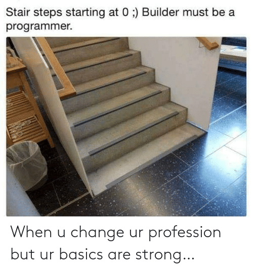 Strong: Stair steps starting at 0 ;) Builder must be a  programmer. When u change ur profession but ur basics are strong…
