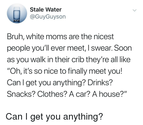 "Bruh, Clothes, and Moms: Stale Water  @GuyGuyson  Bruh, white moms are the nicest  people you'll ever meet, I swear. Soon  as you walk in their crib they're all like  ""Oh, it's so nice to finally meet you!  Canl get you anything? Drinks?  Snacks? Clothes? A car? A house?"" Can I get you anything?"