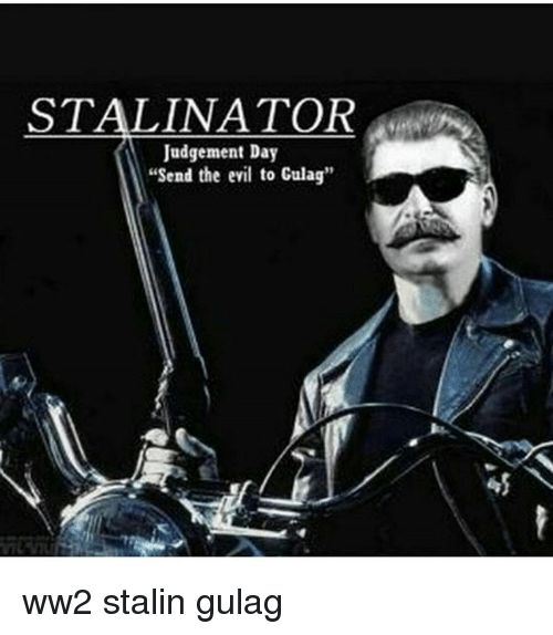 """Memes, Evil, and 🤖: STALINATOR  Judgement Day  """"Send the evil to Culag"""" ww2 stalin gulag"""