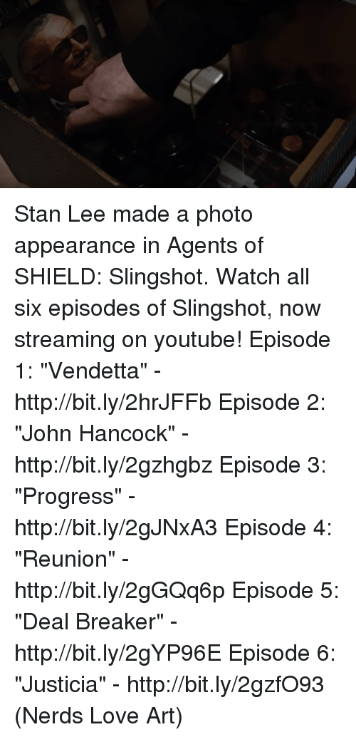 """episode 1: Stan Lee made a photo appearance in Agents of SHIELD: Slingshot.  Watch all six episodes of Slingshot, now streaming on youtube! Episode 1: """"Vendetta"""" - http://bit.ly/2hrJFFb Episode 2: """"John Hancock"""" - http://bit.ly/2gzhgbz Episode 3: """"Progress"""" - http://bit.ly/2gJNxA3 Episode 4: """"Reunion"""" - http://bit.ly/2gGQq6p Episode 5: """"Deal Breaker"""" - http://bit.ly/2gYP96E Episode 6: """"Justicia"""" - http://bit.ly/2gzfO93  (Nerds Love Art)"""