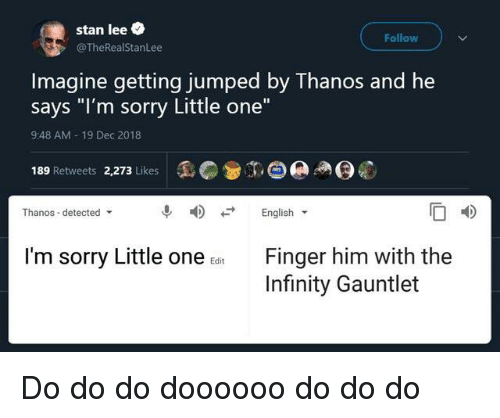 """Funny, Sorry, and Stan: stan lee  @TheRealStanLee  Follow  ine getting jumped by Th  anos and he  Imag  says """"I'm sorry Little one""""  9:48 AM 19 Dec 2018  189 Retweets 2,273 LikesO  04)  Thanos-detected  English ▼  I'm sorry Little one  Finger him with the  Infinity Gauntlet  Edit"""