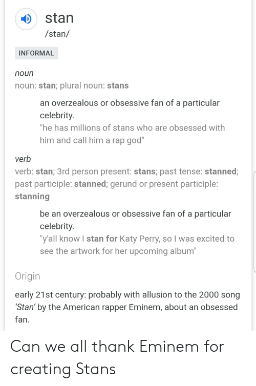 """Eminem, God, and Katy Perry: stan  /stan/  INFORMAL  noun  noun: stan; plural noun: stans  an overzealous or obsessive fan of a particular  celebrity.  """"he has millions of stans who are obsessed with  him and call him a rap god""""  verb  verb: stan; 3rd person present: stans; past tense: stanned;  past participle: stanned; gerund or present participle:  stanning  be an overzealous or obsessive fan of a particular  celebrity.  """"y'all know I stan for Katy Perry, so I was excited to  see the artwork for her upcoming album""""  Origin  early 21st century: probably with allusion to the 2000 song  Stan' by the American rapper Eminem, about an obsessed  fan Can we all thank Eminem for creating Stans"""