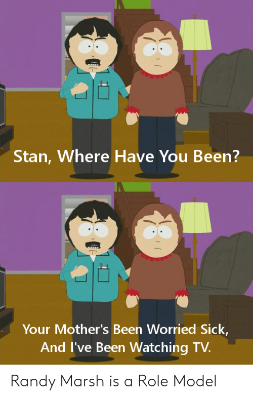 Stan, Randy Marsh, and Sick: Stan, Where Have You Been?  Your Mother's Been Worried Sick,  And I've Been Watching TV. Randy Marsh is a Role Model