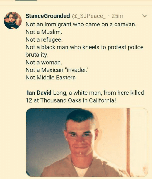 """caravan: StanceGrounded @_SJPeace 25m  Not an immigrant who came on a caravan.  Not a Muslim  Not a refugee.  Not a black man who kneels to protest police  brutality.  Not a woman  Not a Mexican """"invader.""""  Not Middle Eastern  lan David Long, a white man, from here killed  12 at Thousand Oaks in California!"""