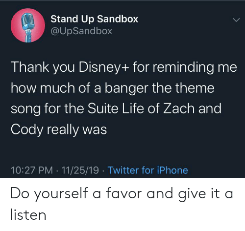 zach and cody: Stand Up Sandbox  @UpSandbox  Thank you Disney+ for reminding me  how much of a banger the theme  song for the Suite Life of Zach and  Cody really was  10:27 PM 11/25/19 Twitter for iPhone Do yourself a favor and give it a listen