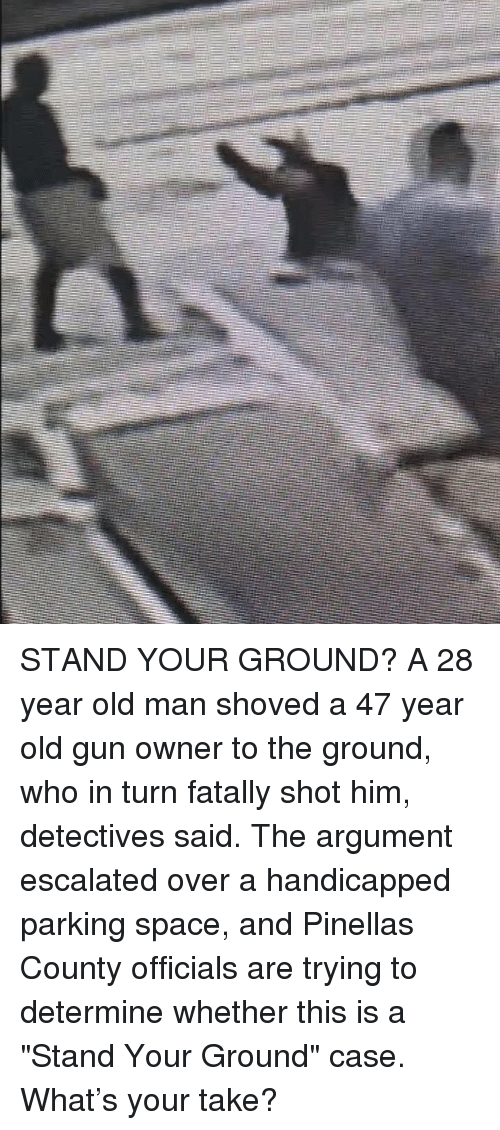 """Detectives: STAND YOUR GROUND? A 28 year old man shoved a 47 year old gun owner to the ground, who in turn fatally shot him, detectives said. The argument escalated over a handicapped parking space, and Pinellas County officials are trying to determine whether this is a """"Stand Your Ground"""" case. What's your take?"""