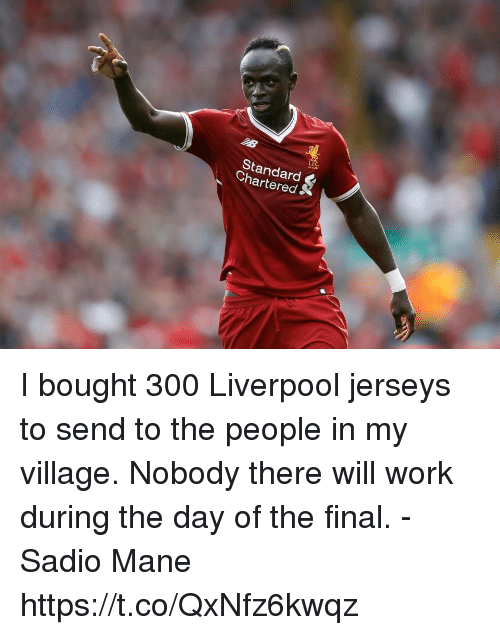 Memes, Work, and Liverpool F.C.: Standard  Chartered& I bought 300 Liverpool jerseys to send to the people in my village. Nobody there will work during the day of the final.  -Sadio Mane https://t.co/QxNfz6kwqz