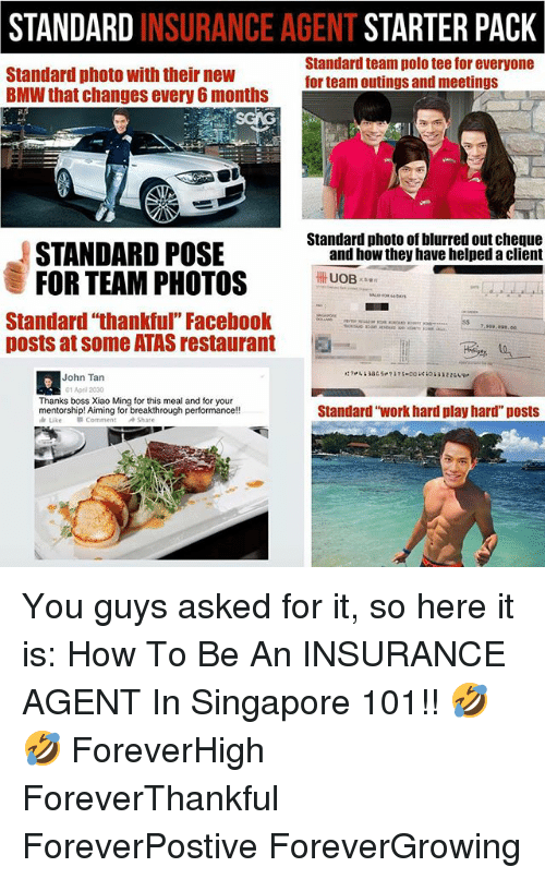 """Bmw, Memes, and Work: STANDARD INSURANCE AGENT STARTER PACK  Standard photo with their new  BMW that changes every 6 months  Standard team polo tee for everyone  for team outings and meetings  Standard photo of blurred out cheque  STANDARD POSE  FOR TEAM PHOTOS  and how they have helped a client  UOB  Standard """"thankful"""" Facebo  posts at some ATAS restaurant  .00  -  John Tan  01 Apri 2030  Thanks boss Xiao Ming for this meal and for your  Standard """"work hard play hard"""" posts You guys asked for it, so here it is: How To Be An INSURANCE AGENT In Singapore 101!! 🤣🤣 ForeverHigh ForeverThankful ForeverPostive ForeverGrowing"""