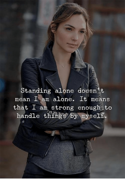 Being Alone, Mean, and Means: Standing alone doesn t  mean I am alone. It means  that I am, ong enough to  handle things by myself.