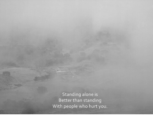 Being Alone, Who, and You: Standing alone is  Better than standing  With people who hurt you