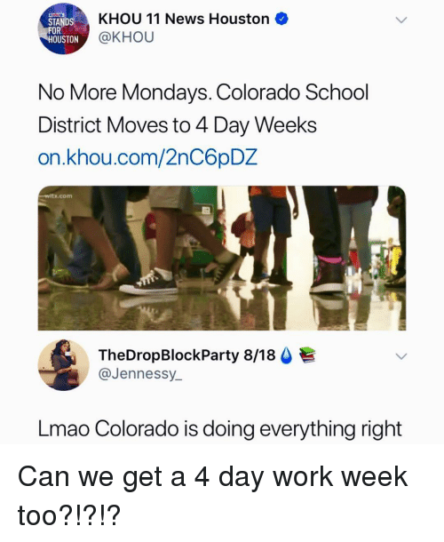 Lmao, Memes, and Mondays: STANDS  FOR  KHOU 11 News Houston  @KHOU  OUSTON  No More Mondays. Colorado School  District Moves to 4 Day Weeks  on.khou.com/2nC6pDZ  rtx.com  TheDropBlockParty 8/18  @Jennessy  Lmao Colorado is doing everything right Can we get a 4 day work week too?!?!?